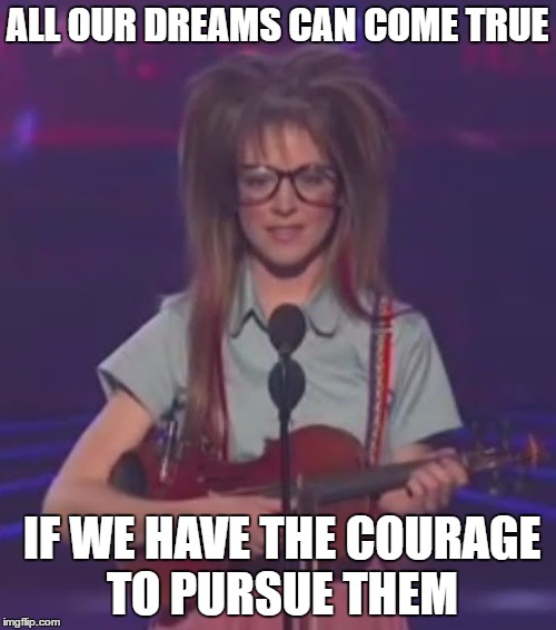 ALL OUR DREAMS CAN COME TRUE IF WE HAVE THE COURAGE TO PURSUE THEM | image tagged in lindsey stirling,dreams,america's got talent | made w/ Imgflip meme maker