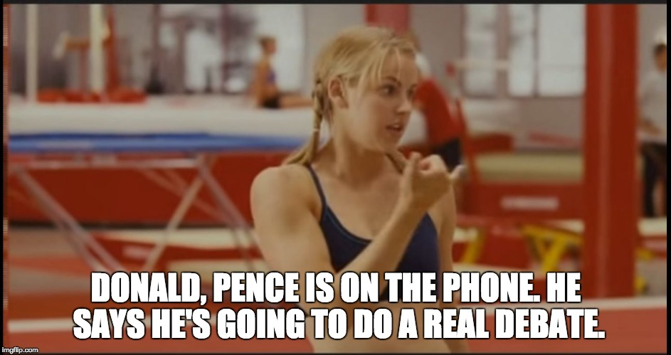 DONALD, PENCE IS ON THE PHONE. HE SAYS HE'S GOING TO DO A REAL DEBATE. | image tagged in trump  pence | made w/ Imgflip meme maker