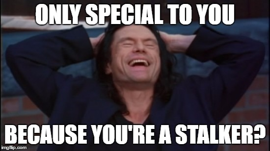 wiseau laugh | ONLY SPECIAL TO YOU BECAUSE YOU'RE A STALKER? | image tagged in wiseau laugh | made w/ Imgflip meme maker