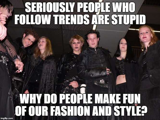 Goth People |  SERIOUSLY PEOPLE WHO FOLLOW TRENDS ARE STUPID; WHY DO PEOPLE MAKE FUN OF OUR FASHION AND STYLE? | image tagged in goth people | made w/ Imgflip meme maker