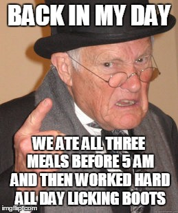 Back In My Day Meme | BACK IN MY DAY WE ATE ALL THREE MEALS BEFORE 5 AM AND THEN WORKED HARD ALL DAY LICKING BOOTS | image tagged in memes,back in my day | made w/ Imgflip meme maker