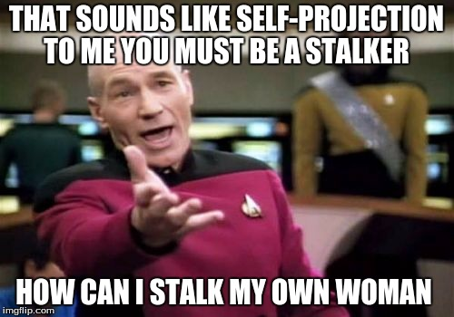 Picard Wtf Meme | THAT SOUNDS LIKE SELF-PROJECTION TO ME YOU MUST BE A STALKER HOW CAN I STALK MY OWN WOMAN | image tagged in memes,picard wtf | made w/ Imgflip meme maker