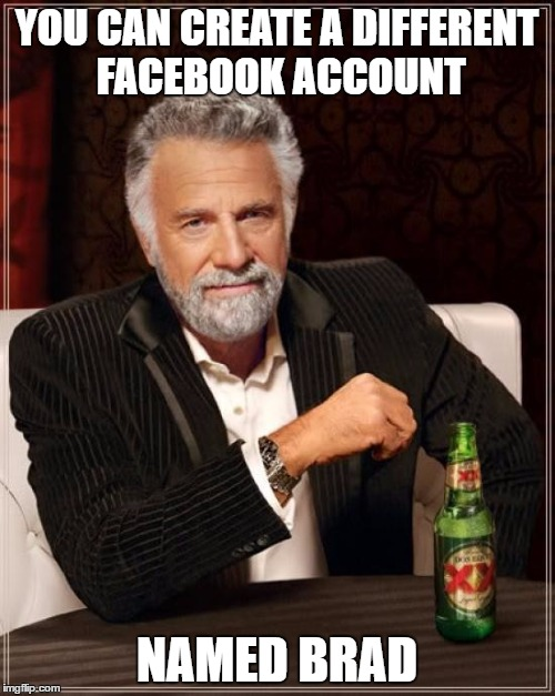The Most Interesting Man In The World Meme | YOU CAN CREATE A DIFFERENT FACEBOOK ACCOUNT NAMED BRAD | image tagged in memes,the most interesting man in the world | made w/ Imgflip meme maker