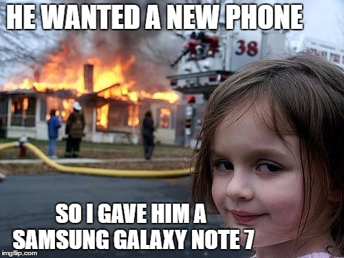 fire girl | HE WANTED A NEW PHONE SO I GAVE HIM A SAMSUNG GALAXY NOTE 7 | image tagged in fire girl | made w/ Imgflip meme maker