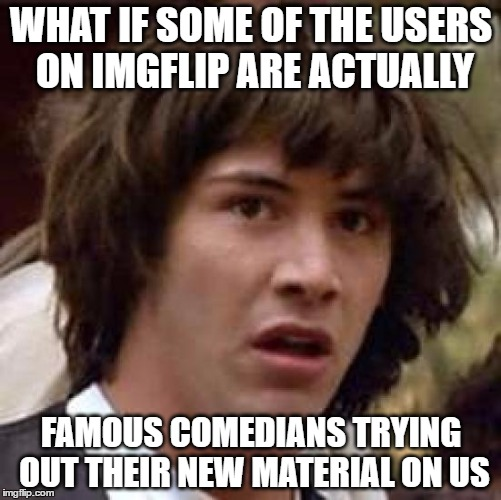 Who Knows? I Could Be Memeing With Someone Famous | WHAT IF SOME OF THE USERS ON IMGFLIP ARE ACTUALLY FAMOUS COMEDIANS TRYING OUT THEIR NEW MATERIAL ON US | image tagged in memes,conspiracy keanu | made w/ Imgflip meme maker