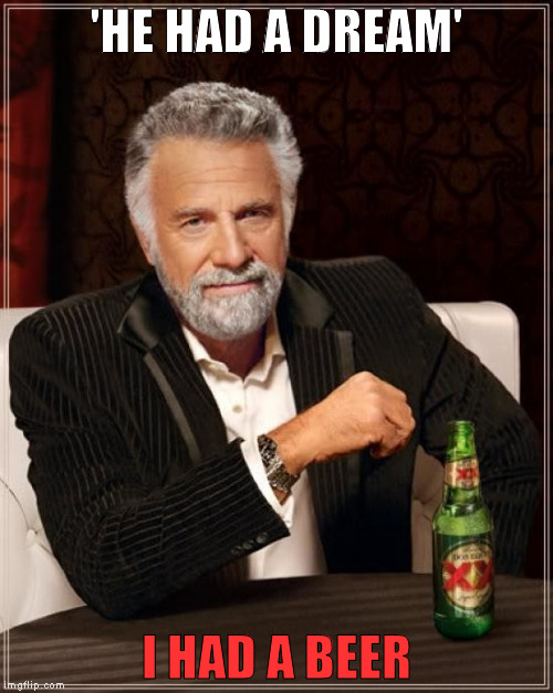 The Most Interesting Man In The World | 'HE HAD A DREAM' I HAD A BEER | image tagged in memes,the most interesting man in the world,beer,dream | made w/ Imgflip meme maker