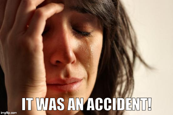 First World Problems Meme | IT WAS AN ACCIDENT! | image tagged in memes,first world problems | made w/ Imgflip meme maker