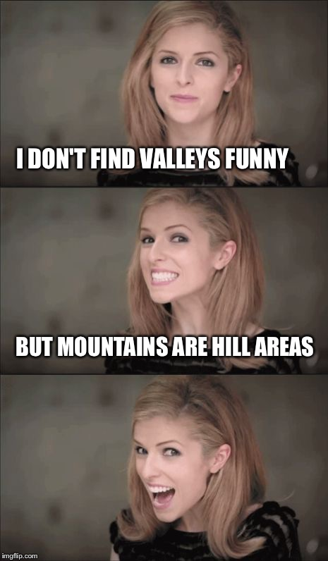 Bad Pun Anna Kendrick | I DON'T FIND VALLEYS FUNNY BUT MOUNTAINS ARE HILL AREAS | image tagged in memes,bad pun anna kendrick | made w/ Imgflip meme maker