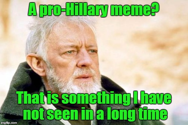 A pro-Hillary meme? That is something I have not seen in a long time | made w/ Imgflip meme maker
