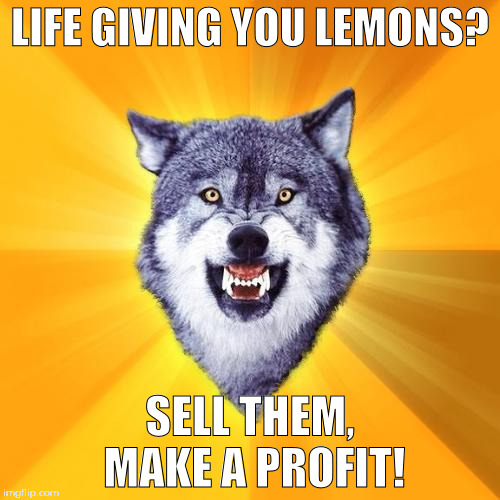 Courage Wolf Meme | LIFE GIVING YOU LEMONS? SELL THEM, MAKE A PROFIT! | image tagged in memes,courage wolf | made w/ Imgflip meme maker