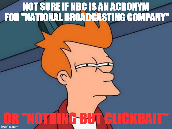 "Futurama Fry Meme | NOT SURE IF NBC IS AN ACRONYM FOR ""NATIONAL BROADCASTING COMPANY"" OR ""NOTHING BUT CLICKBAIT"" 