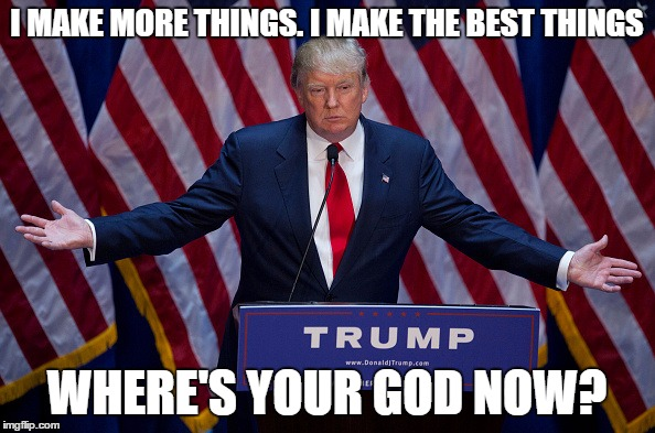 Trump Bruh | I MAKE MORE THINGS. I MAKE THE BEST THINGS WHERE'S YOUR GOD NOW? | image tagged in trump bruh | made w/ Imgflip meme maker
