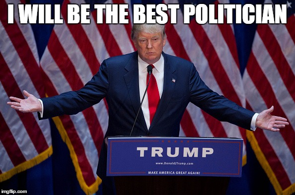 Trump Bruh | I WILL BE THE BEST POLITICIAN | image tagged in trump bruh | made w/ Imgflip meme maker