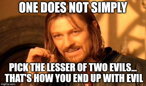 One Does Not Simply Meme | ONE DOES NOT SIMPLY PICK THE LESSER OF TWO EVILS... THAT'S HOW YOU END UP WITH EVIL | image tagged in memes,one does not simply | made w/ Imgflip meme maker