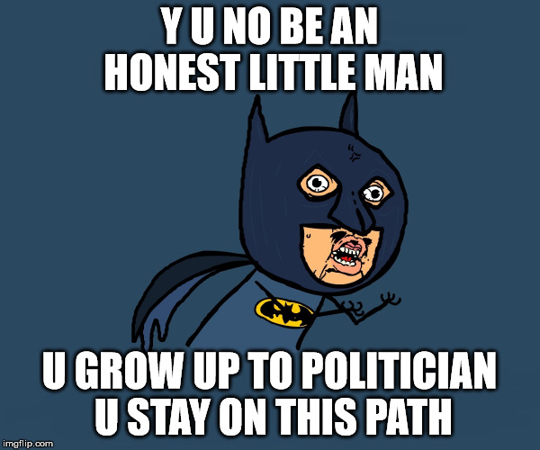 Y U NO BE AN HONEST LITTLE MAN U GROW UP TO POLITICIAN U STAY ON THIS PATH | image tagged in little angry bman | made w/ Imgflip meme maker