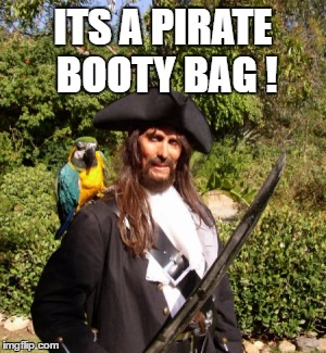 ITS A PIRATE BOOTY BAG ! | made w/ Imgflip meme maker