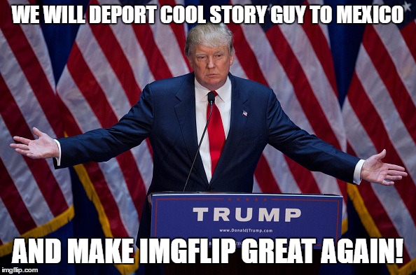 Trump Bruh | WE WILL DEPORT COOL STORY GUY TO MEXICO AND MAKE IMGFLIP GREAT AGAIN! | image tagged in trump bruh | made w/ Imgflip meme maker