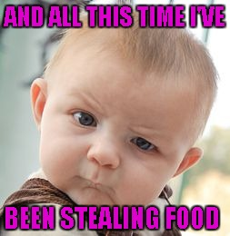 Skeptical Baby Meme | AND ALL THIS TIME I'VE BEEN STEALING FOOD | image tagged in memes,skeptical baby | made w/ Imgflip meme maker