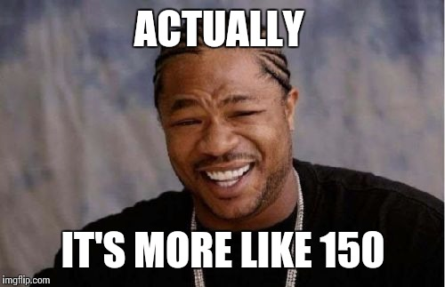 Yo Dawg Heard You Meme | ACTUALLY IT'S MORE LIKE 150 | image tagged in memes,yo dawg heard you | made w/ Imgflip meme maker