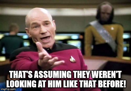 Picard Wtf Meme | THAT'S ASSUMING THEY WEREN'T LOOKING AT HIM LIKE THAT BEFORE! | image tagged in memes,picard wtf | made w/ Imgflip meme maker