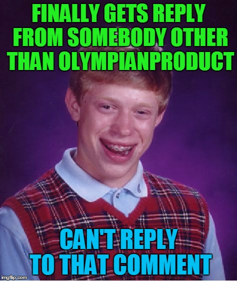 Bad Luck Brian Meme | FINALLY GETS REPLY FROM SOMEBODY OTHER THAN OLYMPIANPRODUCT CAN'T REPLY TO THAT COMMENT | image tagged in memes,bad luck brian | made w/ Imgflip meme maker