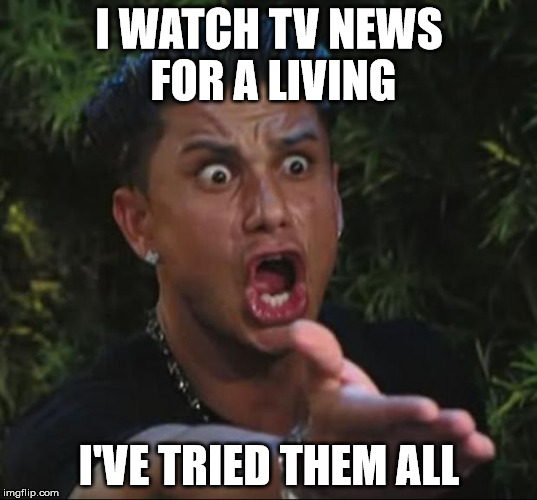 Pauly | I WATCH TV NEWS FOR A LIVING I'VE TRIED THEM ALL | image tagged in pauly | made w/ Imgflip meme maker