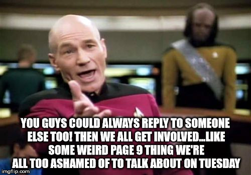 Picard Wtf Meme | YOU GUYS COULD ALWAYS REPLY TO SOMEONE ELSE TOO! THEN WE ALL GET INVOLVED...LIKE SOME WEIRD PAGE 9 THING WE'RE ALL TOO ASHAMED OF TO TALK AB | image tagged in memes,picard wtf | made w/ Imgflip meme maker