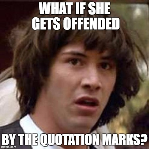 Conspiracy Keanu Meme | WHAT IF SHE GETS OFFENDED BY THE QUOTATION MARKS? | image tagged in memes,conspiracy keanu | made w/ Imgflip meme maker