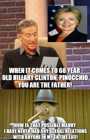 Hillary Clinton's Long Lost Father |  WHEN IT COMES TO 68 YEAR OLD HILLARY CLINTON, PINOCCHIO YOU ARE THE FATHER! HOW IS THAT POSSIBLE MAURY I HAVE NEVER HAD ANY SEXUAL RELATIONS WITH ANYONE IN MY ENTIRE LIFE! | image tagged in maury lie detector,maury povich,maury test | made w/ Imgflip meme maker