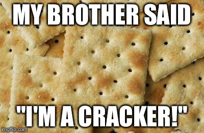 "Crackers | MY BROTHER SAID ""I'M A CRACKER!"" 