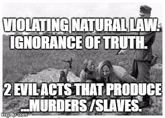 nazi killing peasants | VIOLATING NATURAL LAW. IGNORANCE OF TRUTH. 2 EVIL ACTS THAT PRODUCE ...MURDERS /SLAVES. | image tagged in nazi killing peasants | made w/ Imgflip meme maker