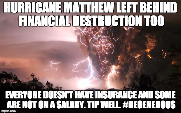 Fire storm |  HURRICANE MATTHEW LEFT BEHIND FINANCIAL DESTRUCTION TOO; EVERYONE DOESN'T HAVE INSURANCE AND SOME ARE NOT ON A SALARY. TIP WELL. #BEGENEROUS | image tagged in fire storm | made w/ Imgflip meme maker