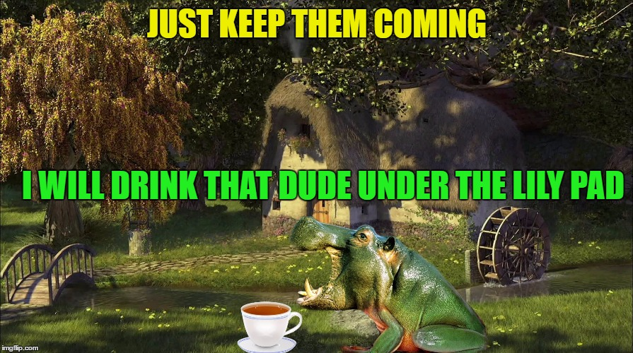 JUST KEEP THEM COMING I WILL DRINK THAT DUDE UNDER THE LILY PAD | made w/ Imgflip meme maker