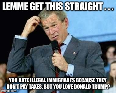 Confused Bush |  LEMME GET THIS STRAIGHT . . . YOU HATE ILLEGAL IMMIGRANTS BECAUSE THEY DON'T PAY TAXES, BUT YOU LOVE DONALD TRUMP? | image tagged in confused bush,donald trump,taxes,illegal immigrants,mexicans,immigrants | made w/ Imgflip meme maker