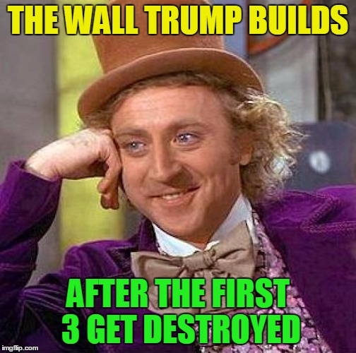 Creepy Condescending Wonka Meme | THE WALL TRUMP BUILDS AFTER THE FIRST 3 GET DESTROYED | image tagged in memes,creepy condescending wonka | made w/ Imgflip meme maker