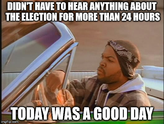 Today Was A Good Day |  DIDN'T HAVE TO HEAR ANYTHING ABOUT THE ELECTION FOR MORE THAN 24 HOURS; TODAY WAS A GOOD DAY | image tagged in today was a good day,my templates challenge,ice cube,clues are cool,back when rap was good,kanye just kill yourself | made w/ Imgflip meme maker