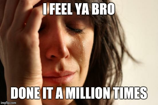First World Problems Meme | I FEEL YA BRO DONE IT A MILLION TIMES | image tagged in memes,first world problems | made w/ Imgflip meme maker