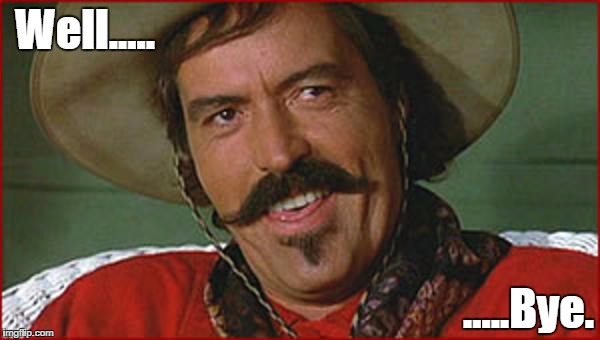 Bye | Well..... .....Bye. | image tagged in curly bill brocious | made w/ Imgflip meme maker