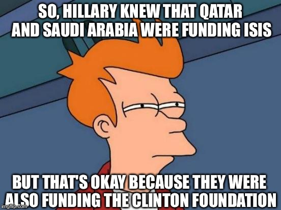 http://dailycaller.com/2016/10/10/hillary-in-leaked-email-saudi-arabia-and-qatar-are-funding-isis/ | SO, HILLARY KNEW THAT QATAR AND SAUDI ARABIA WERE FUNDING ISIS BUT THAT'S OKAY BECAUSE THEY WERE ALSO FUNDING THE CLINTON FOUNDATION | image tagged in memes,futurama fry,hillary clinton for jail 2016,donald trump 2016 | made w/ Imgflip meme maker