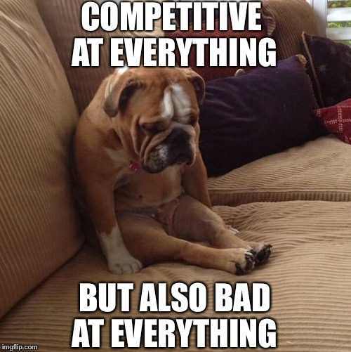 bulldogsad | COMPETITIVE AT EVERYTHING BUT ALSO BAD AT EVERYTHING | image tagged in bulldogsad | made w/ Imgflip meme maker