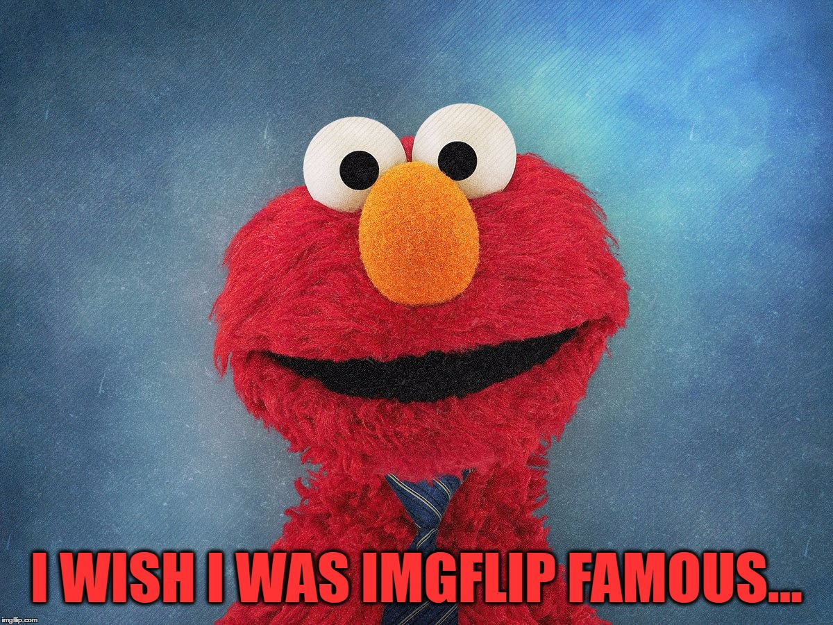 I WISH I WAS IMGFLIP FAMOUS... | made w/ Imgflip meme maker