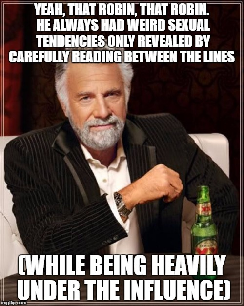 The Most Interesting Man In The World Meme | YEAH, THAT ROBIN, THAT ROBIN. HE ALWAYS HAD WEIRD SEXUAL TENDENCIES ONLY REVEALED BY CAREFULLY READING BETWEEN THE LINES (WHILE BEING HEAVIL | image tagged in memes,the most interesting man in the world | made w/ Imgflip meme maker