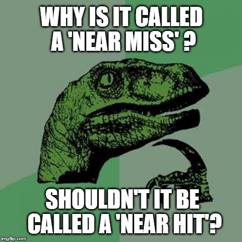 Never Understood This One | WHY IS IT CALLED A 'NEAR MISS' ? SHOULDN'T IT BE CALLED A 'NEAR HIT'? | image tagged in memes,philosoraptor | made w/ Imgflip meme maker