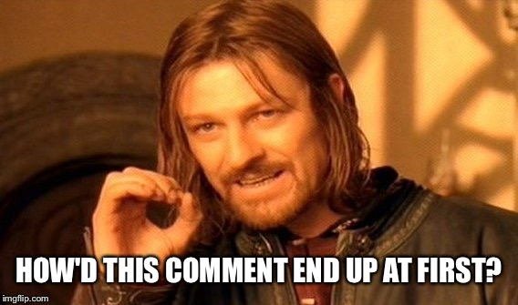 One Does Not Simply Meme | HOW'D THIS COMMENT END UP AT FIRST? | image tagged in memes,one does not simply | made w/ Imgflip meme maker