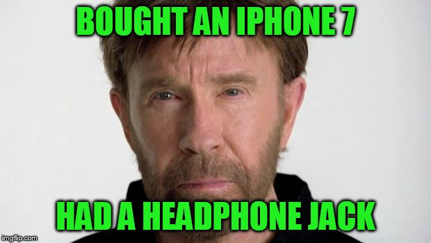 Chuck Norris | BOUGHT AN IPHONE 7 HAD A HEADPHONE JACK | image tagged in chuck norris | made w/ Imgflip meme maker