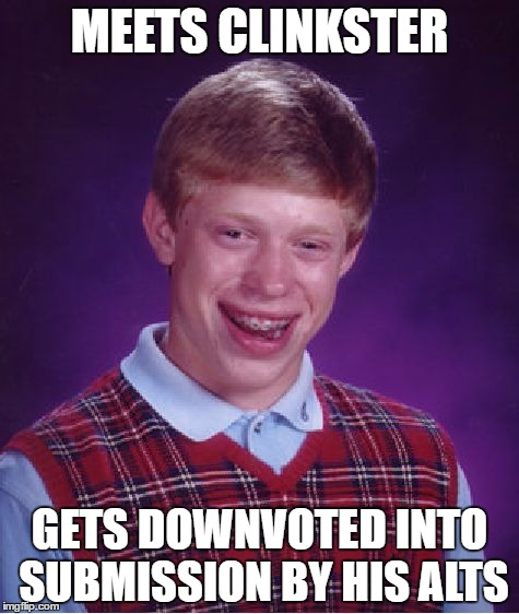 Bad Luck Brian | MEETS CLINKSTER GETS DOWNVOTED INTO SUBMISSION BY HIS ALTS | image tagged in memes,bad luck brian,imgflip users,clinkster,olympianproduct | made w/ Imgflip meme maker