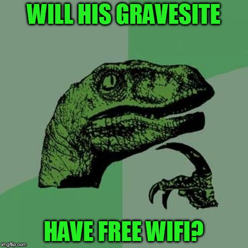 Philosoraptor Meme | WILL HIS GRAVESITE HAVE FREE WIFI? | image tagged in memes,philosoraptor | made w/ Imgflip meme maker