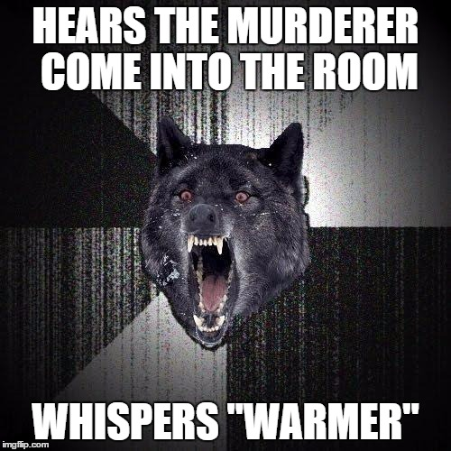 "Insanity Wolf Meme | HEARS THE MURDERER COME INTO THE ROOM WHISPERS ""WARMER"" 