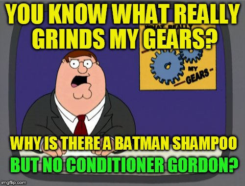 Peter Griffin News Meme | YOU KNOW WHAT REALLY GRINDS MY GEARS? BUT NO CONDITIONER GORDON? WHY IS THERE A BATMAN SHAMPOO | image tagged in memes,peter griffin news,batman,commissioner gordon,shampoo,you know what really grinds my gears | made w/ Imgflip meme maker