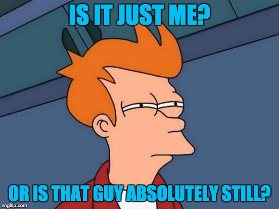 Futurama Fry Meme | IS IT JUST ME? OR IS THAT GUY ABSOLUTELY STILL? | image tagged in memes,futurama fry | made w/ Imgflip meme maker